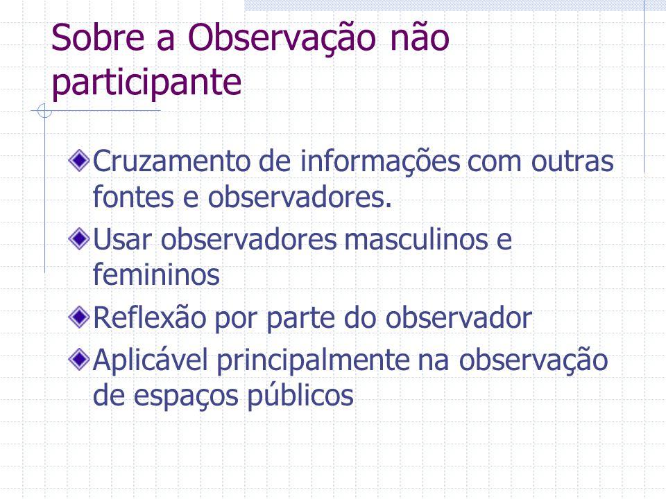 Sobre a Observação não participante Cruzamento de informações com outras fontes e observadores. Usar observadores masculinos e femininos Reflexão por