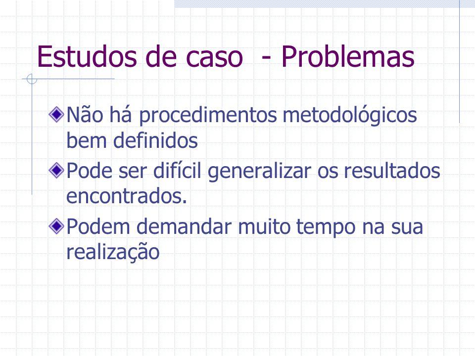 Estudos de caso - Problemas Não há procedimentos metodológicos bem definidos Pode ser difícil generalizar os resultados encontrados. Podem demandar mu