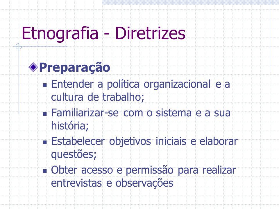 Etnografia - Diretrizes Preparação Entender a política organizacional e a cultura de trabalho; Familiarizar-se com o sistema e a sua história; Estabel