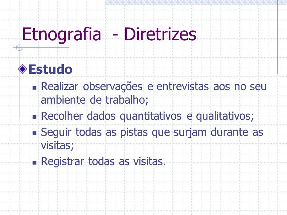 Etnografia - Diretrizes Estudo Realizar observações e entrevistas aos no seu ambiente de trabalho; Recolher dados quantitativos e qualitativos; Seguir todas as pistas que surjam durante as visitas; Registrar todas as visitas.