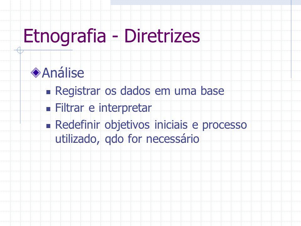Etnografia - Diretrizes Análise Registrar os dados em uma base Filtrar e interpretar Redefinir objetivos iniciais e processo utilizado, qdo for necess