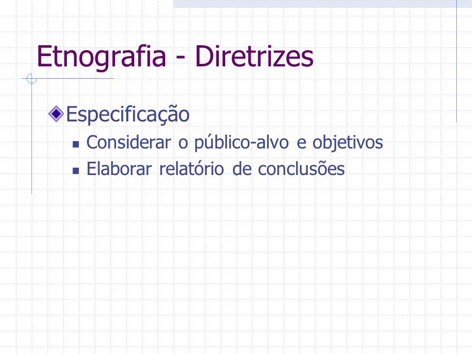 Etnografia - Diretrizes Especificação Considerar o público-alvo e objetivos Elaborar relatório de conclusões