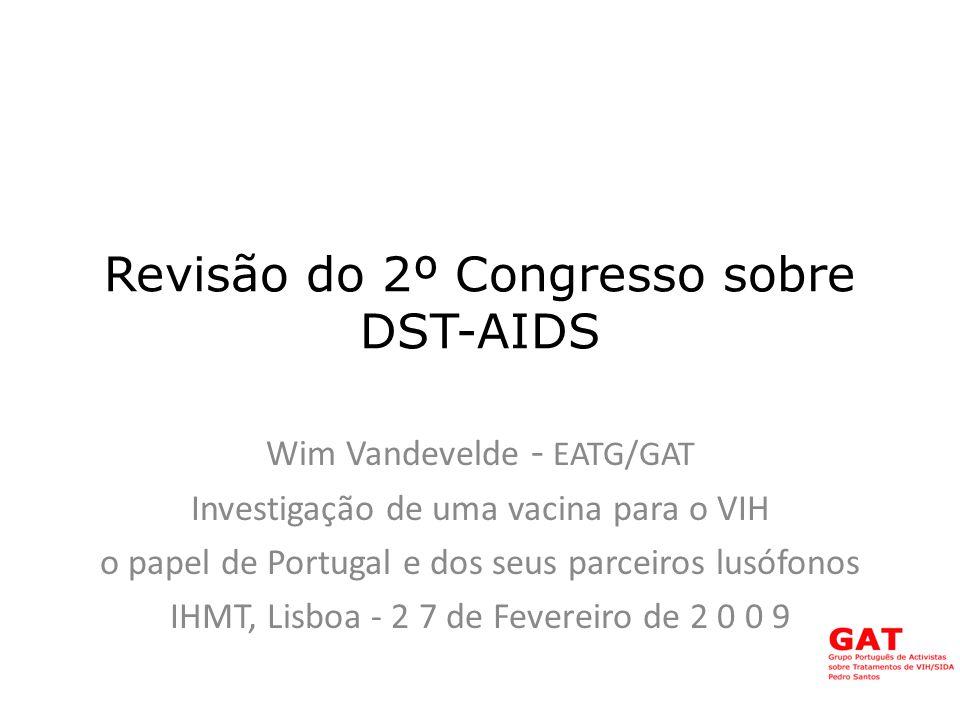 Revisão do 2º Congresso sobre DST-AIDS Wim Vandevelde - EATG/GAT Investigação de uma vacina para o VIH o papel de Portugal e dos seus parceiros lusófonos IHMT, Lisboa - 2 7 de Fevereiro de 2 0 0 9