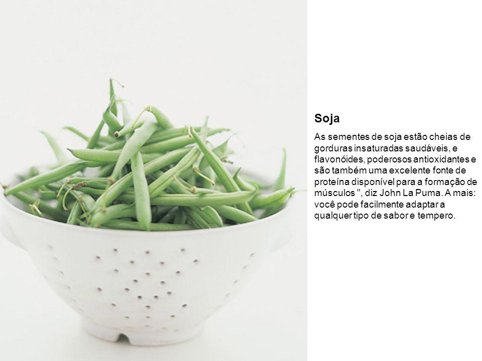 Soja As sementes de soja estão cheias de gorduras insaturadas saudáveis, e flavonóides, poderosos antioxidantes e são também uma excelente fonte de pr