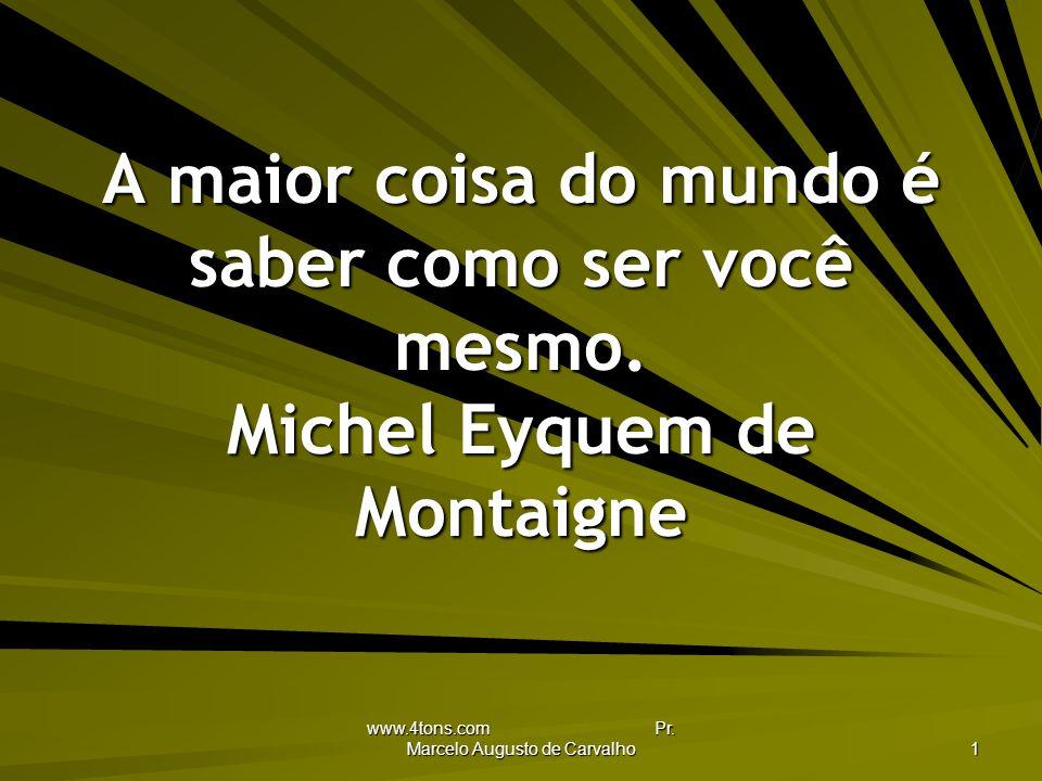 www.4tons.com Pr.Marcelo Augusto de Carvalho 1 A maior coisa do mundo é saber como ser você mesmo.