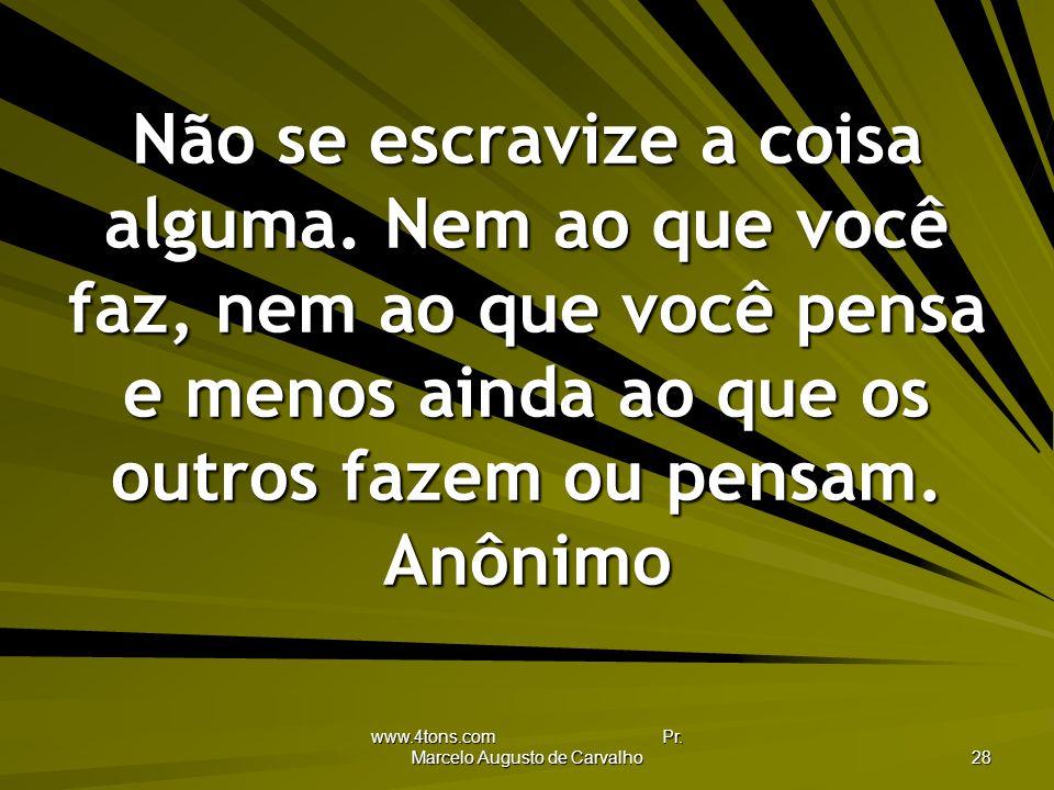 www.4tons.com Pr.Marcelo Augusto de Carvalho 28 Não se escravize a coisa alguma.