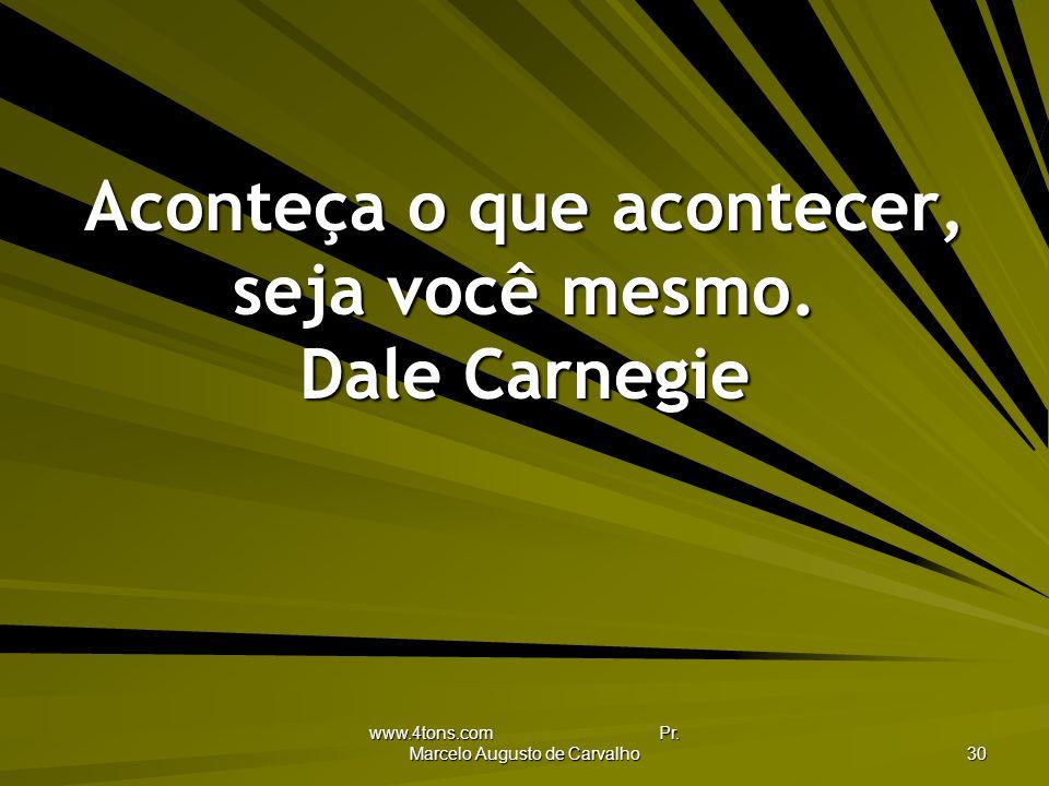 www.4tons.com Pr.Marcelo Augusto de Carvalho 30 Aconteça o que acontecer, seja você mesmo.