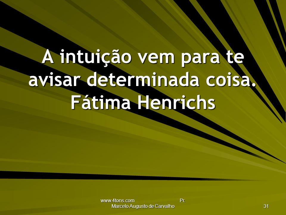 www.4tons.com Pr.Marcelo Augusto de Carvalho 31 A intuição vem para te avisar determinada coisa.