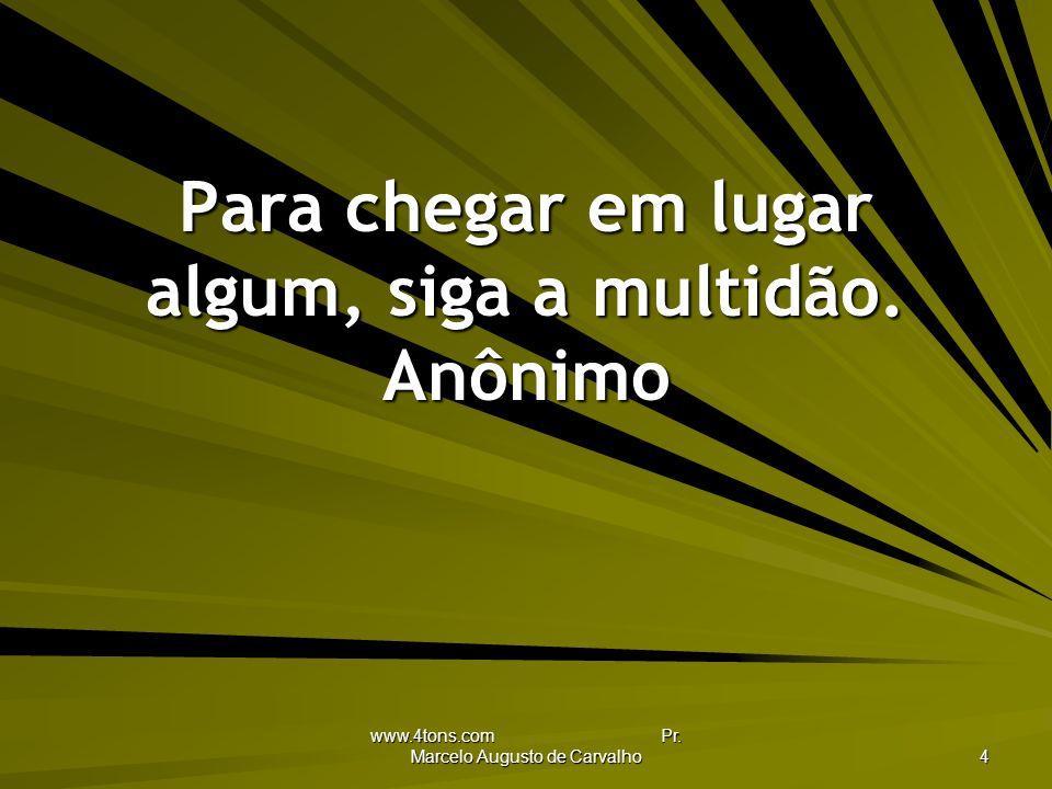 www.4tons.com Pr.Marcelo Augusto de Carvalho 4 Para chegar em lugar algum, siga a multidão.