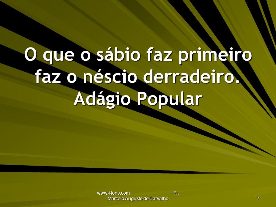 www.4tons.com Pr.Marcelo Augusto de Carvalho 7 O que o sábio faz primeiro faz o néscio derradeiro.