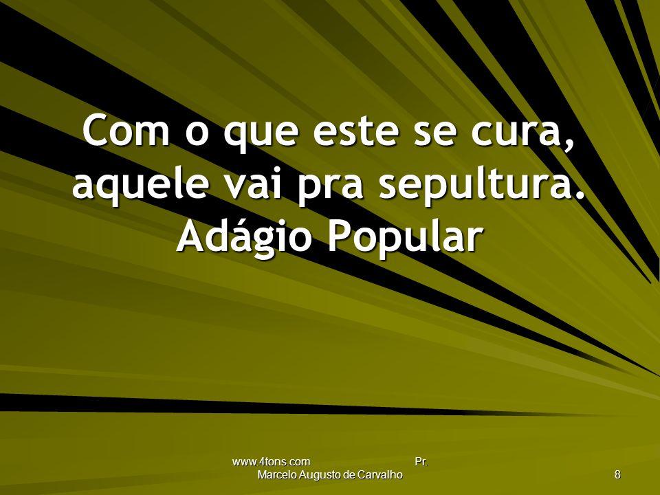 www.4tons.com Pr.Marcelo Augusto de Carvalho 8 Com o que este se cura, aquele vai pra sepultura.