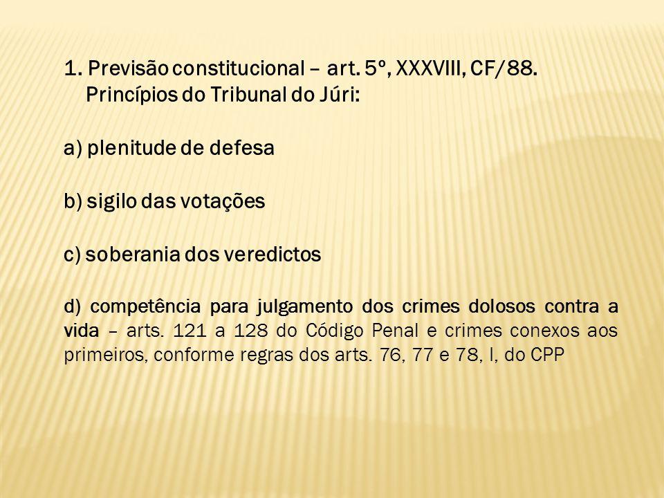 1. Previsão constitucional – art. 5º, XXXVIII, CF/88. Princípios do Tribunal do Júri: a) plenitude de defesa b) sigilo das votações c) soberania dos v