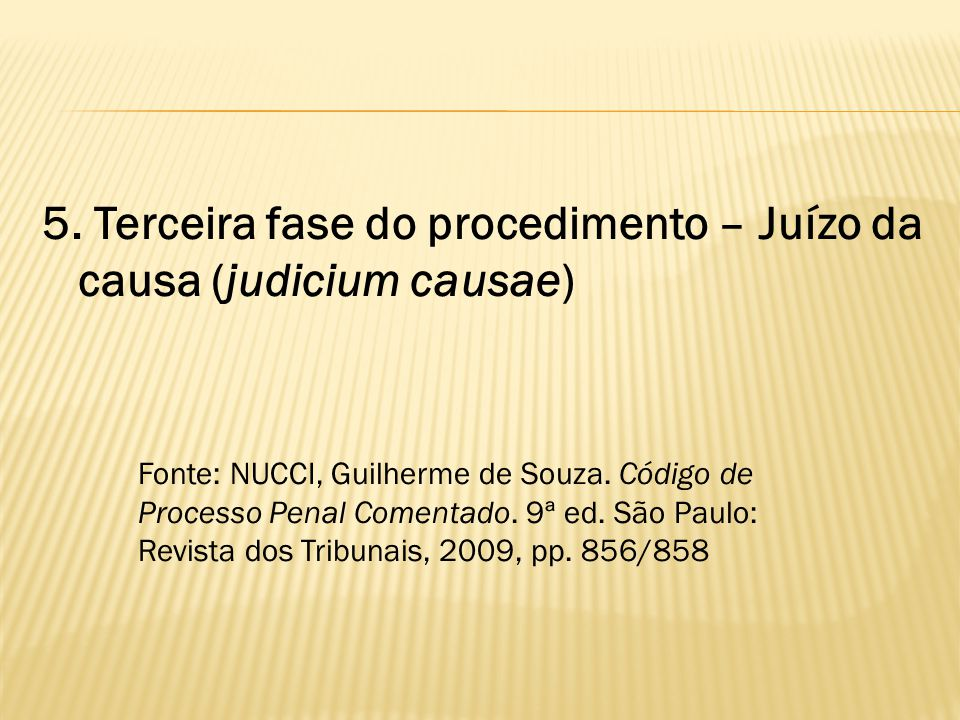 5. Terceira fase do procedimento – Juízo da causa (judicium causae) Fonte: NUCCI, Guilherme de Souza. Código de Processo Penal Comentado. 9ª ed. São P