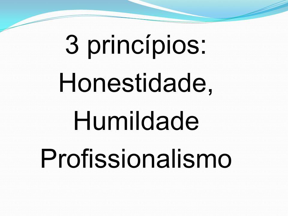3 princípios: Honestidade, Humildade Profissionalismo