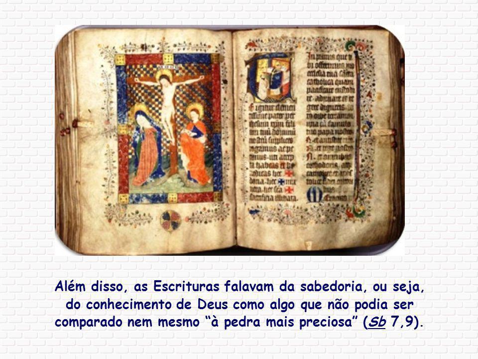 Além disso, as Escrituras falavam da sabedoria, ou seja, do conhecimento de Deus como algo que não podia ser comparado nem mesmo à pedra mais preciosa (Sb 7,9).