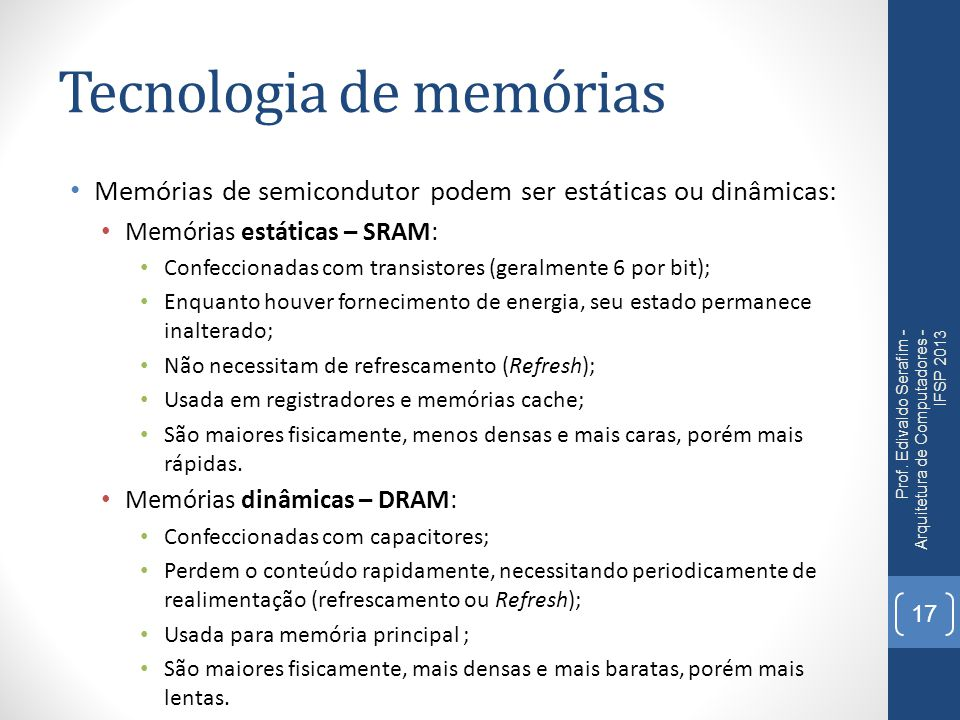 Tecnologia de memórias Memórias de semicondutor podem ser estáticas ou dinâmicas: Memórias estáticas – SRAM: Confeccionadas com transistores (geralmente 6 por bit); Enquanto houver fornecimento de energia, seu estado permanece inalterado; Não necessitam de refrescamento (Refresh); Usada em registradores e memórias cache; São maiores fisicamente, menos densas e mais caras, porém mais rápidas.