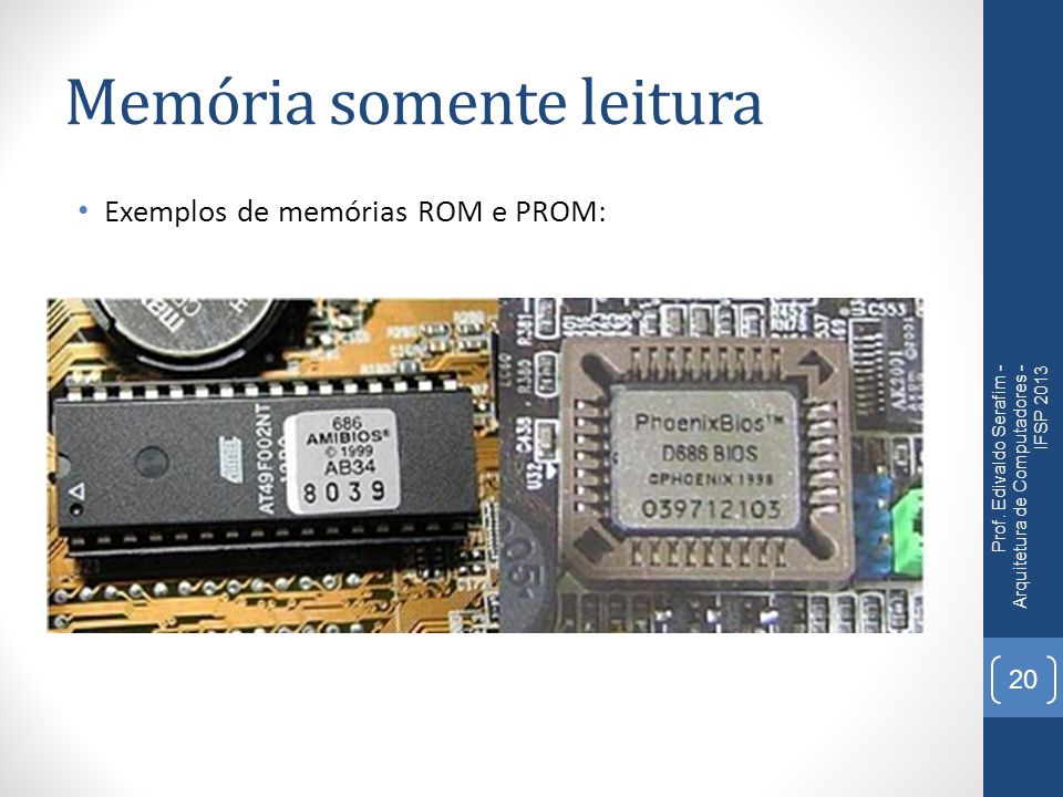 Memória somente leitura Exemplos de memórias ROM e PROM: Prof. Edivaldo Serafim - Arquitetura de Computadores - IFSP 2013 20