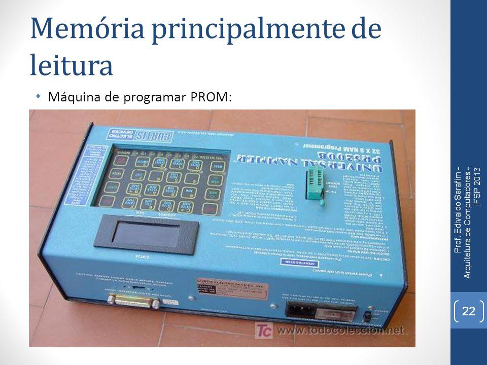 Memória principalmente de leitura Máquina de programar PROM: Prof.