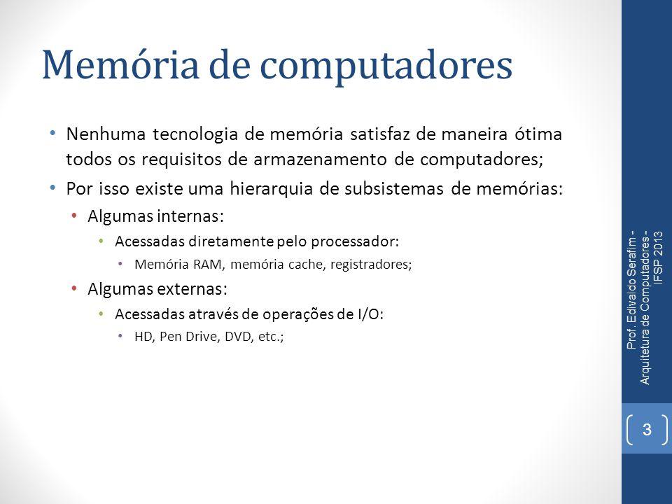 Memória de computadores Nenhuma tecnologia de memória satisfaz de maneira ótima todos os requisitos de armazenamento de computadores; Por isso existe uma hierarquia de subsistemas de memórias: Algumas internas: Acessadas diretamente pelo processador: Memória RAM, memória cache, registradores; Algumas externas: Acessadas através de operações de I/O: HD, Pen Drive, DVD, etc.; Prof.