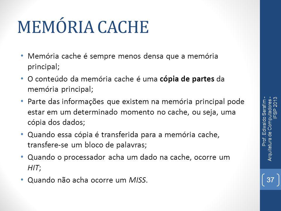 MEMÓRIA CACHE Memória cache é sempre menos densa que a memória principal; O conteúdo da memória cache é uma cópia de partes da memória principal; Parte das informações que existem na memória principal pode estar em um determinado momento no cache, ou seja, uma cópia dos dados; Quando essa cópia é transferida para a memória cache, transfere-se um bloco de palavras; Quando o processador acha um dado na cache, ocorre um HIT; Quando não acha ocorre um MISS.