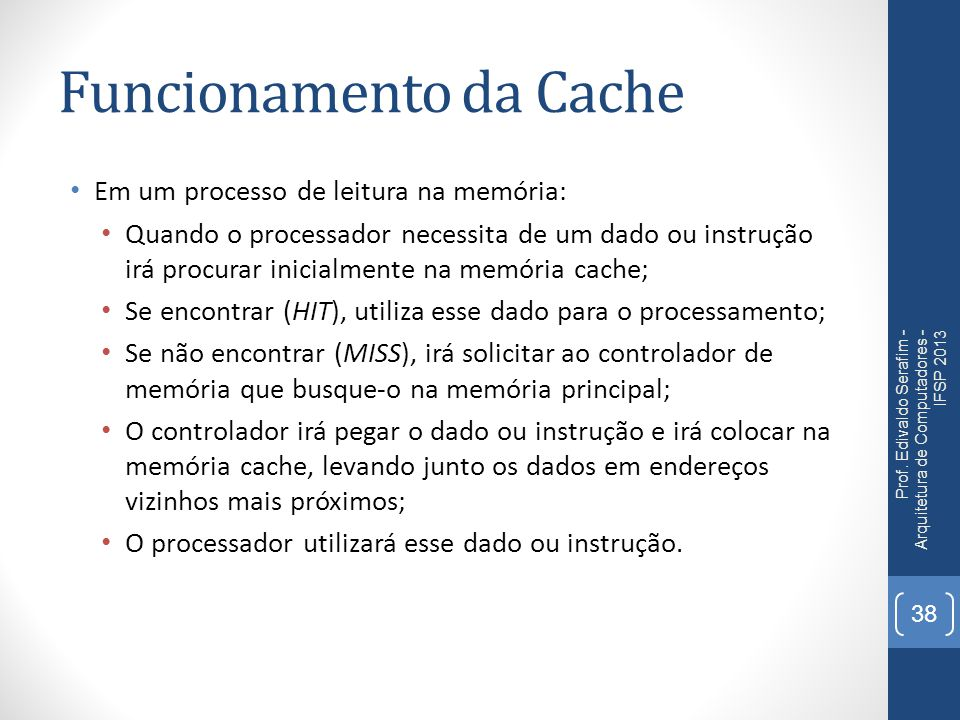 Funcionamento da Cache Em um processo de leitura na memória: Quando o processador necessita de um dado ou instrução irá procurar inicialmente na memória cache; Se encontrar (HIT), utiliza esse dado para o processamento; Se não encontrar (MISS), irá solicitar ao controlador de memória que busque-o na memória principal; O controlador irá pegar o dado ou instrução e irá colocar na memória cache, levando junto os dados em endereços vizinhos mais próximos; O processador utilizará esse dado ou instrução.