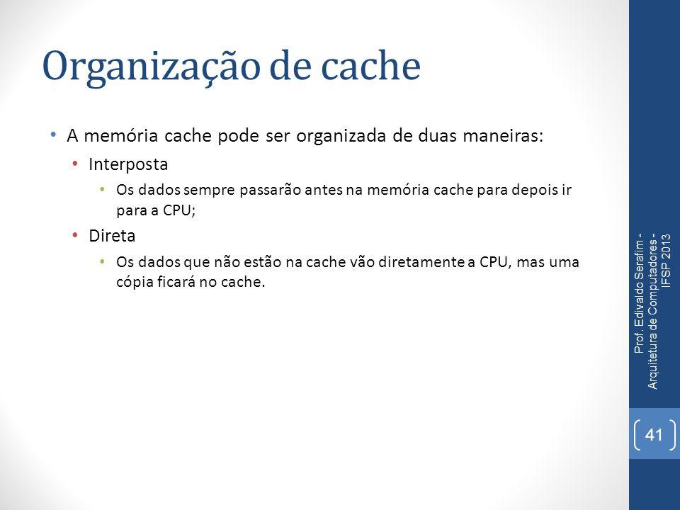 Organização de cache A memória cache pode ser organizada de duas maneiras: Interposta Os dados sempre passarão antes na memória cache para depois ir para a CPU; Direta Os dados que não estão na cache vão diretamente a CPU, mas uma cópia ficará no cache.