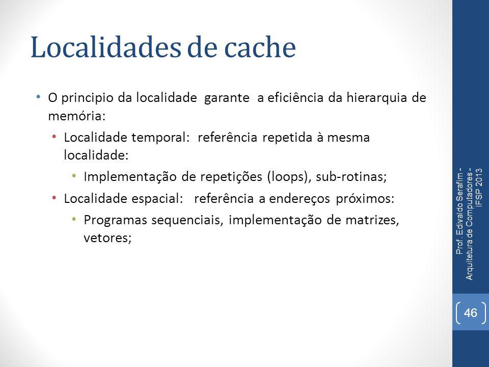 Localidades de cache O principio da localidade garante a eficiência da hierarquia de memória: Localidade temporal: referência repetida à mesma localidade: Implementação de repetições (loops), sub-rotinas; Localidade espacial: referência a endereços próximos: Programas sequenciais, implementação de matrizes, vetores; Prof.