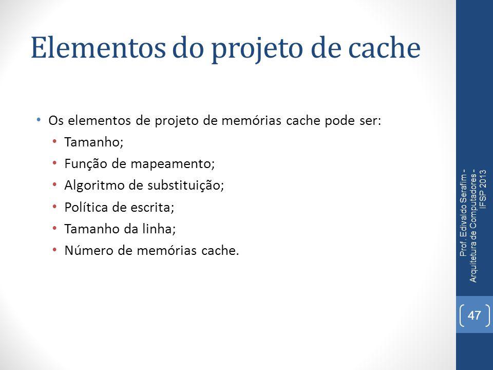 Elementos do projeto de cache Os elementos de projeto de memórias cache pode ser: Tamanho; Função de mapeamento; Algoritmo de substituição; Política de escrita; Tamanho da linha; Número de memórias cache.
