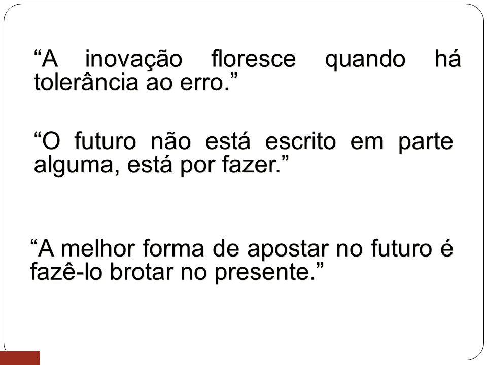 11 O futuro não está escrito em parte alguma, está por fazer. A inovação floresce quando há tolerância ao erro. A melhor forma de apostar no futuro é