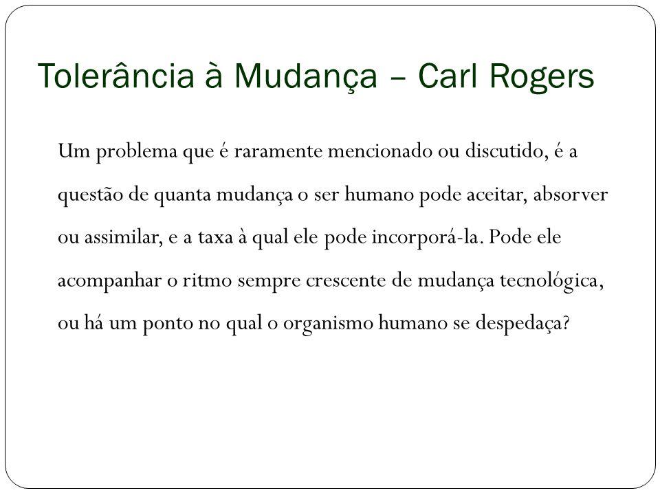 Tolerância à Mudança – Carl Rogers Um problema que é raramente mencionado ou discutido, é a questão de quanta mudança o ser humano pode aceitar, absor
