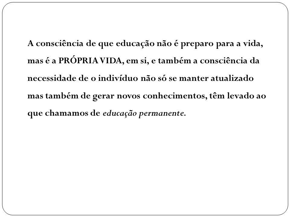 A consciência de que educação não é preparo para a vida, mas é a PRÓPRIA VIDA, em si, e também a consciência da necessidade de o indivíduo não só se m