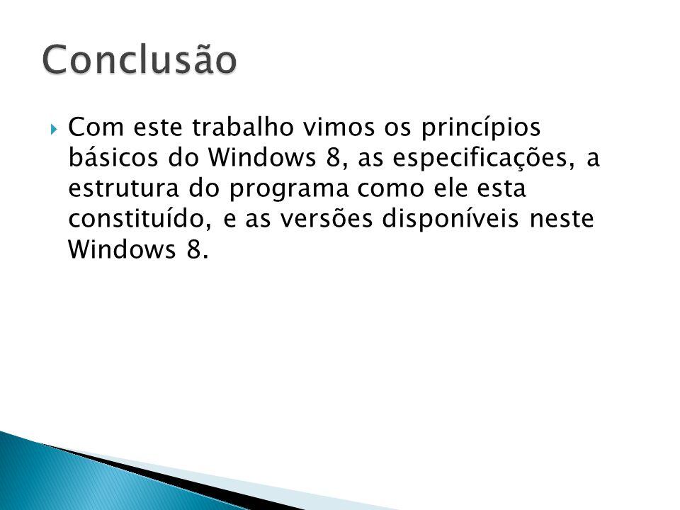Com este trabalho vimos os princípios básicos do Windows 8, as especificações, a estrutura do programa como ele esta constituído, e as versões disponí