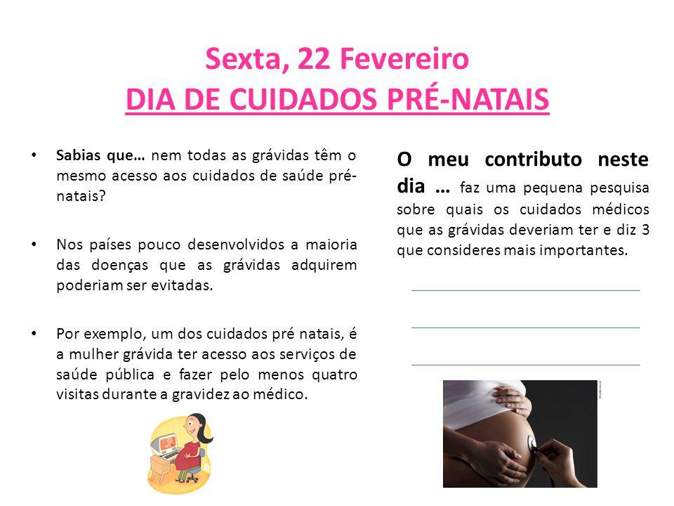 Sexta, 22 Fevereiro DIA DE CUIDADOS PRÉ-NATAIS Sabias que… nem todas as grávidas têm o mesmo acesso aos cuidados de saúde pré- natais? Nos países pouc