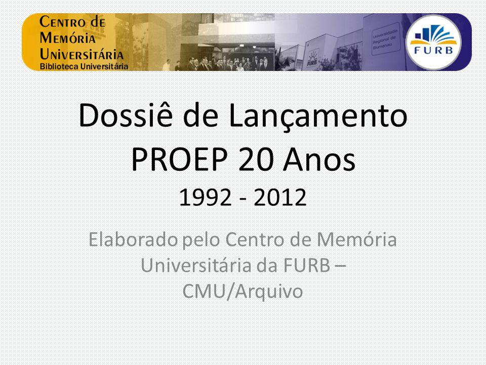 Dossiê de Lançamento PROEP 20 Anos 1992 - 2012 Elaborado pelo Centro de Memória Universitária da FURB – CMU/Arquivo