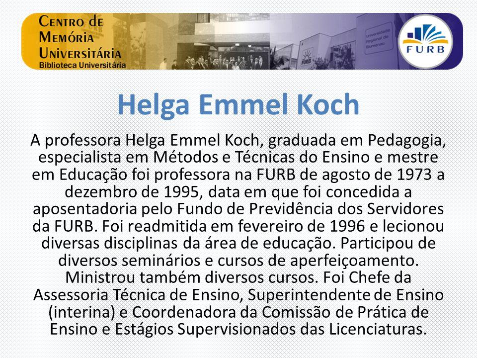 Helga Emmel Koch A professora Helga Emmel Koch, graduada em Pedagogia, especialista em Métodos e Técnicas do Ensino e mestre em Educação foi professora na FURB de agosto de 1973 a dezembro de 1995, data em que foi concedida a aposentadoria pelo Fundo de Previdência dos Servidores da FURB.