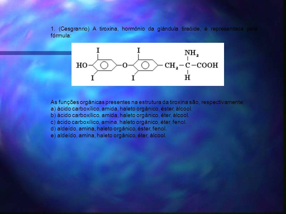 1. (Cesgranrio) A tiroxina, hormônio da glândula tireóide, é representada pela fórmula: As funções orgânicas presentes na estrutura da tiroxina são, r
