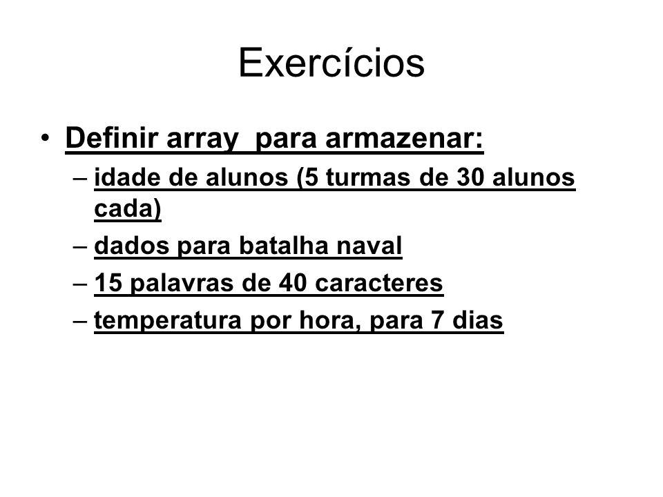 Exercícios Definir array para armazenar: –idade de alunos (5 turmas de 30 alunos cada) –dados para batalha naval –15 palavras de 40 caracteres –temper