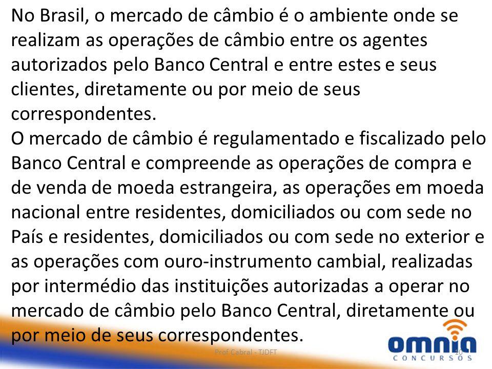 Prof Cabral - TJDFT10 No Brasil, o mercado de câmbio é o ambiente onde se realizam as operações de câmbio entre os agentes autorizados pelo Banco Cent
