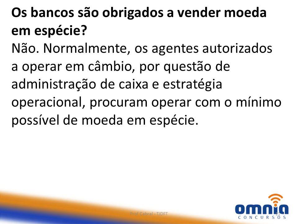 Prof Cabral - TJDFT11 Os bancos são obrigados a vender moeda em espécie? Não. Normalmente, os agentes autorizados a operar em câmbio, por questão de a