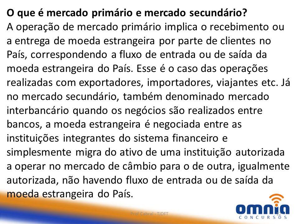 Prof Cabral - TJDFT12 O que é mercado primário e mercado secundário? A operação de mercado primário implica o recebimento ou a entrega de moeda estran