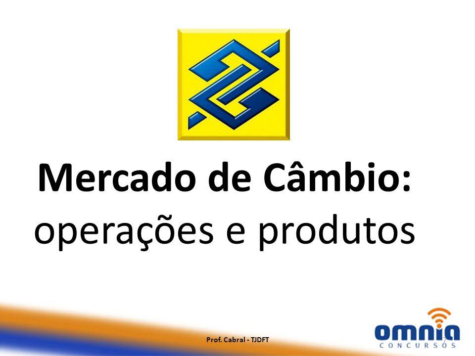 Prof. Cabral - TJDFT7 Mercado de Câmbio: operações e produtos