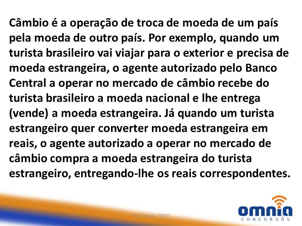 Prof Cabral - TJDFT9 Câmbio é a operação de troca de moeda de um país pela moeda de outro país. Por exemplo, quando um turista brasileiro vai viajar p