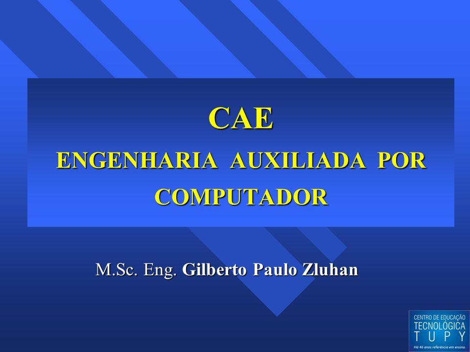 CAE ENGENHARIA AUXILIADA POR COMPUTADOR M.Sc. Eng. Gilberto Paulo Zluhan