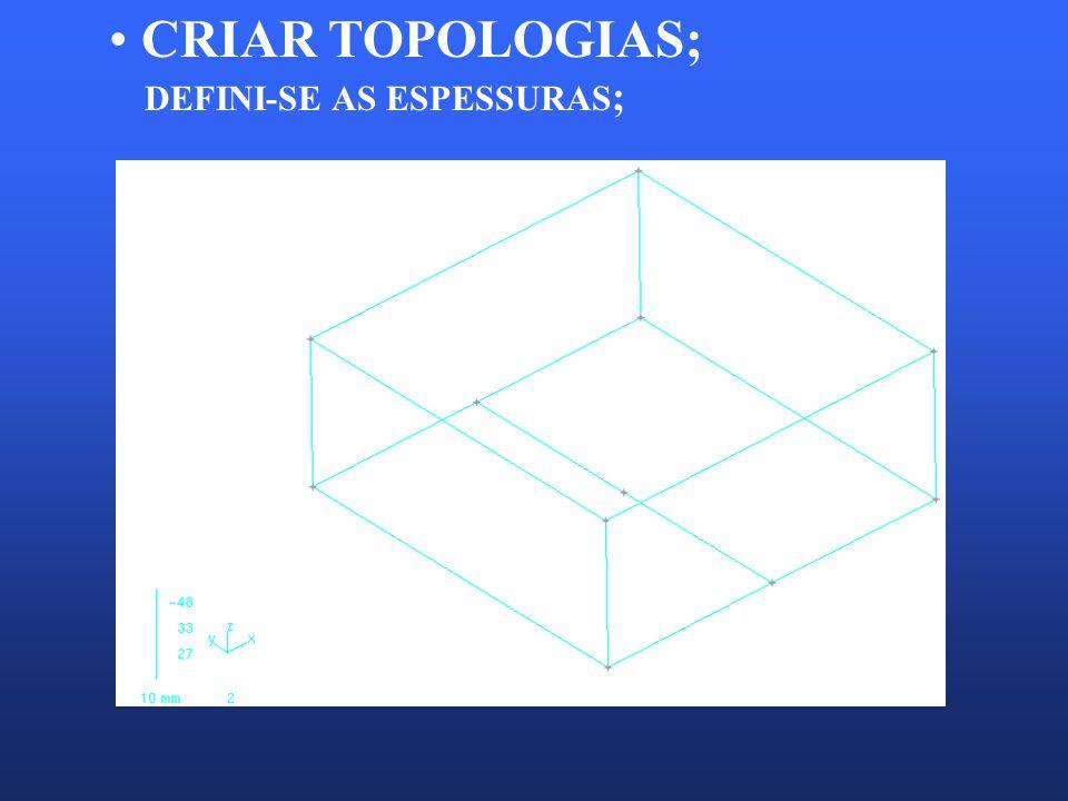 CRIAR TOPOLOGIAS; DEFINI-SE AS ESPESSURAS ;
