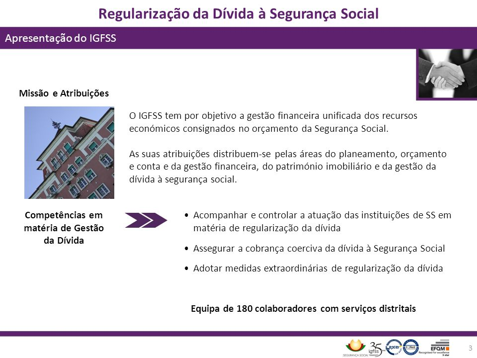 Regularização da Dívida à Segurança Social Apresentação do IGFSS 3 Missão e Atribuições O IGFSS tem por objetivo a gestão financeira unificada dos rec