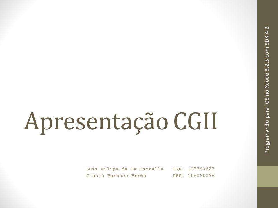 Apresentação CGII Luis Filipe de Sá Estrella DRE: 107390627 Glauco Barbosa Primo DRE: 106030096 Programando para iOS no Xcode 3.2.5 com SDK 4.2