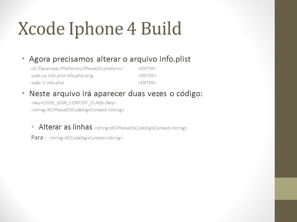 Xcode Iphone 4 Build Agora precisamos alterar o arquivo Info.plist cd /Developer/Platforms/iPhoneOS.platform/ sudo cp Info.plist Info.plist.orig sudo vi Info.plist Neste arquivo irá aparecer duas vezes o código: CODE_SIGN_CONTEXT_CLASS XCiPhoneOSCodeSignContext Alterar as linhas XCiPhoneOSCodeSignContext Para : XCCodeSignContext