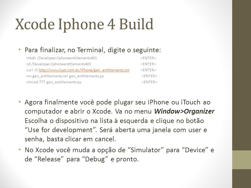 Xcode Iphone 4 Build Para finalizar, no Terminal, digite o seguinte: mkdir /Developer/iphoneentitlements401 cd /Developer/iphoneentitlements401 curl -O http://www.ijust.com.br/iPhone/gen_entitlements.txt http://www.ijust.com.br/iPhone/gen_entitlements.txt mv gen_entitlements.txt gen_entitlements.py chmod 777 gen_entitlements.py Agora finalmente você pode plugar seu iPhone ou iTouch ao computador e abrir o Xcode.