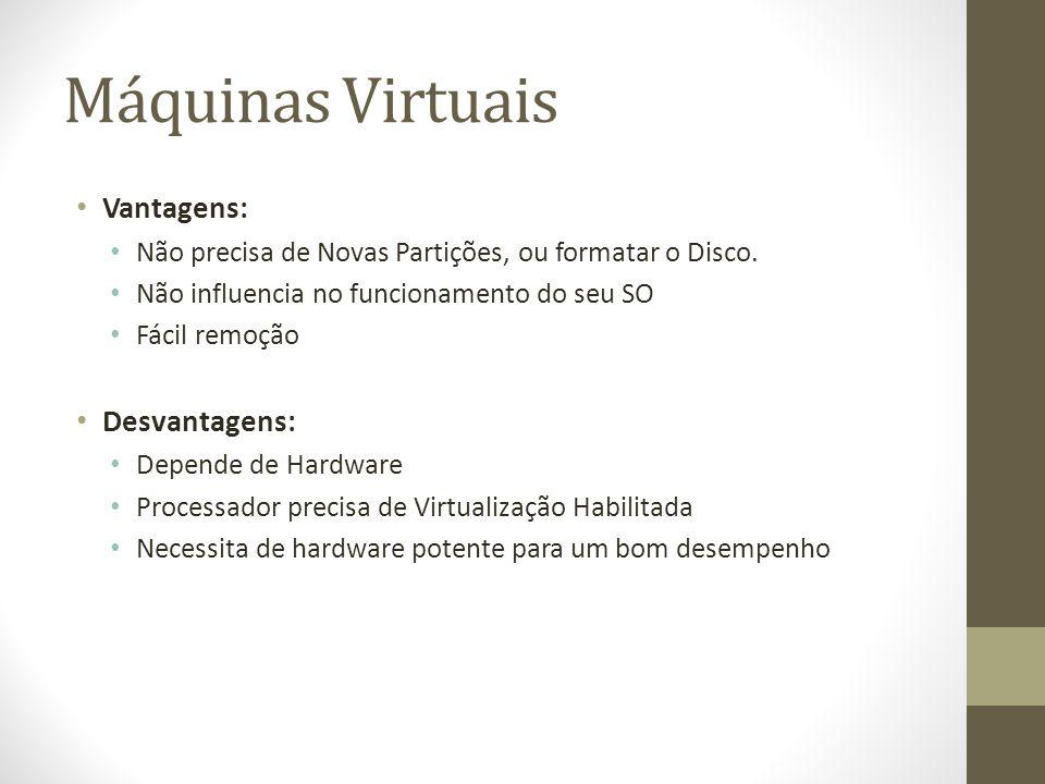 Máquinas Virtuais Vantagens: Não precisa de Novas Partições, ou formatar o Disco. Não influencia no funcionamento do seu SO Fácil remoção Desvantagens