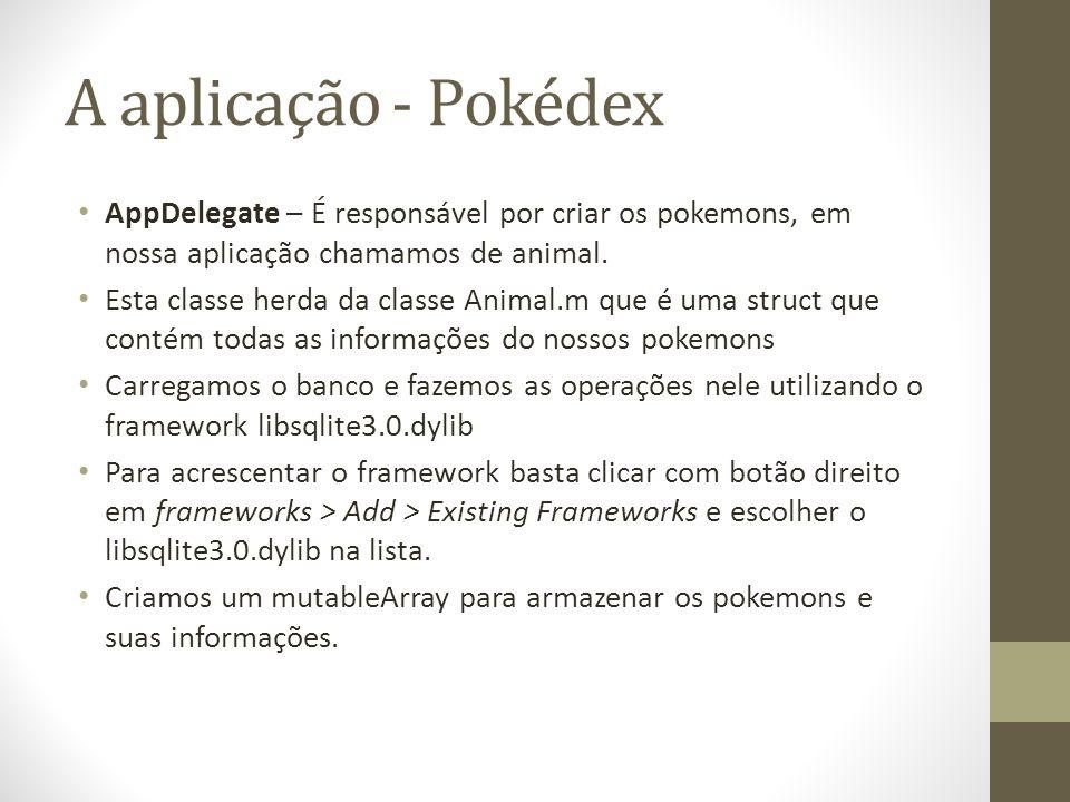 A aplicação - Pokédex AppDelegate – É responsável por criar os pokemons, em nossa aplicação chamamos de animal. Esta classe herda da classe Animal.m q